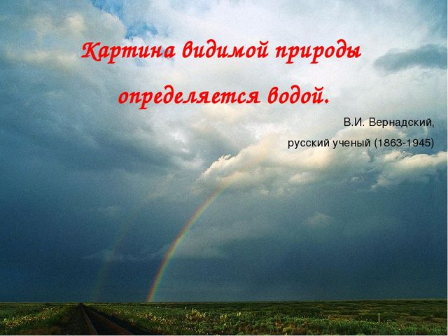 Картина видимой природы определяется водой. В.И. Вернадский, русский ученый (...