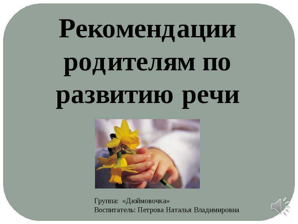 Группа: «Дюймовочка» Воспитатель: Петрова Наталья Владимировна Рекомендации р...