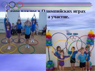 Самое важное в Олимпийских играх не победа, а участие.