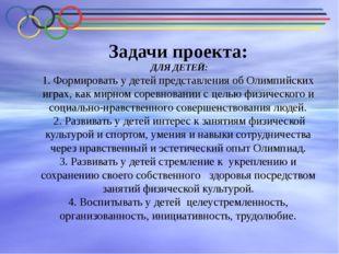 Задачи проекта: ДЛЯ ДЕТЕЙ: 1. Формировать у детей представления об Олимпийски