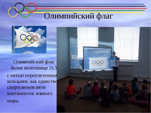 Олимпийский флаг Олимпийский флаг – белое полотнище 2х3 м с пятью переплетен...
