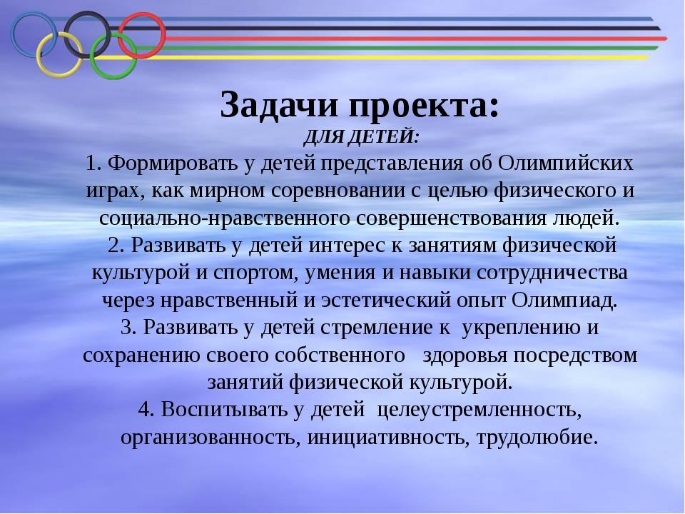Задачи проекта: ДЛЯ ДЕТЕЙ: 1. Формировать у детей представления об Олимпийски...