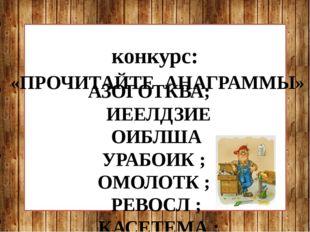конкурс: «ПРОЧИТАЙТЕ АНАГРАММЫ» АЗОГОТКВА; ИЕЕЛДЗИЕ ОИБЛША УРАБОИК ; ОМОЛОТК