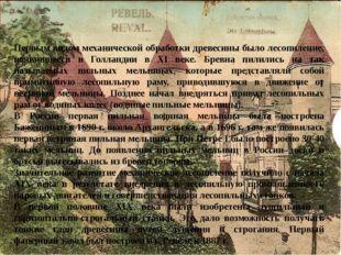 Первым видом механической обработки древесины было лесопиление, появившееся в