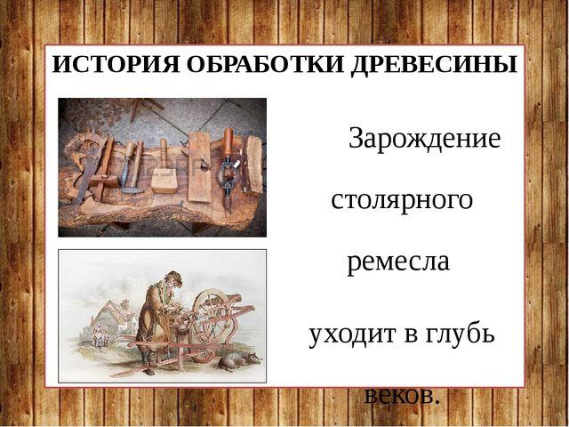 ИСТОРИЯ ОБРАБОТКИ ДРЕВЕСИНЫ Зарождение столярного ремесла уходит в глубь веко...