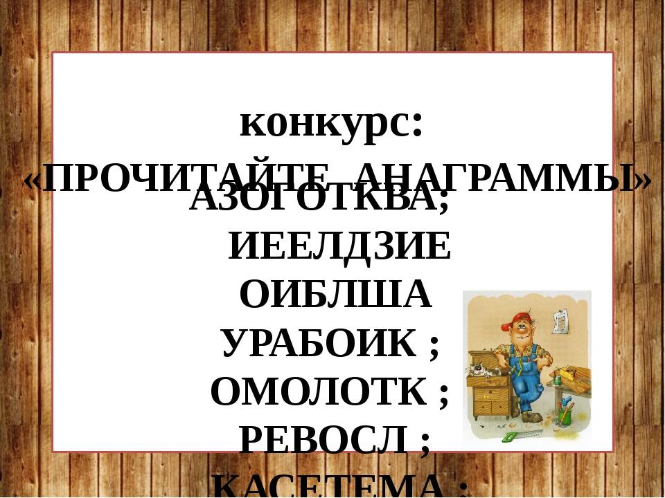 конкурс: «ПРОЧИТАЙТЕ АНАГРАММЫ» АЗОГОТКВА; ИЕЕЛДЗИЕ ОИБЛША УРАБОИК ; ОМОЛОТК...
