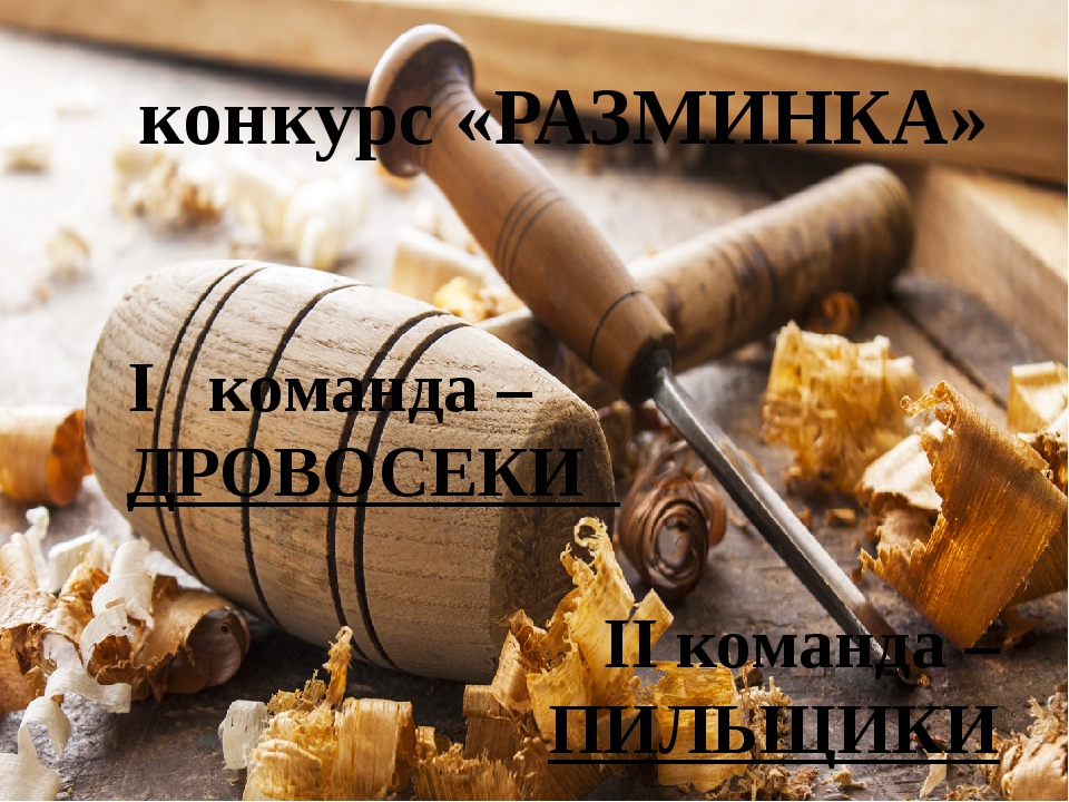 конкурс «РАЗМИНКА» I команда – ДРОВОСЕКИ II команда – ПИЛЬЩИКИ