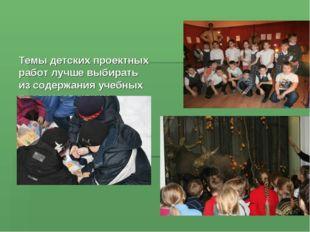 Темы детских проектных работ лучше выбирать из содержания учебных предметов и
