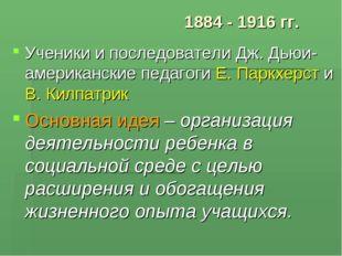 1884 - 1916 гг. Ученики и последователи Дж. Дьюи- американские педагоги Е. Па
