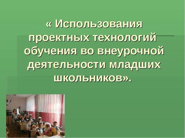 « Использования проектных технологий обучения во внеурочной деятельности млад...