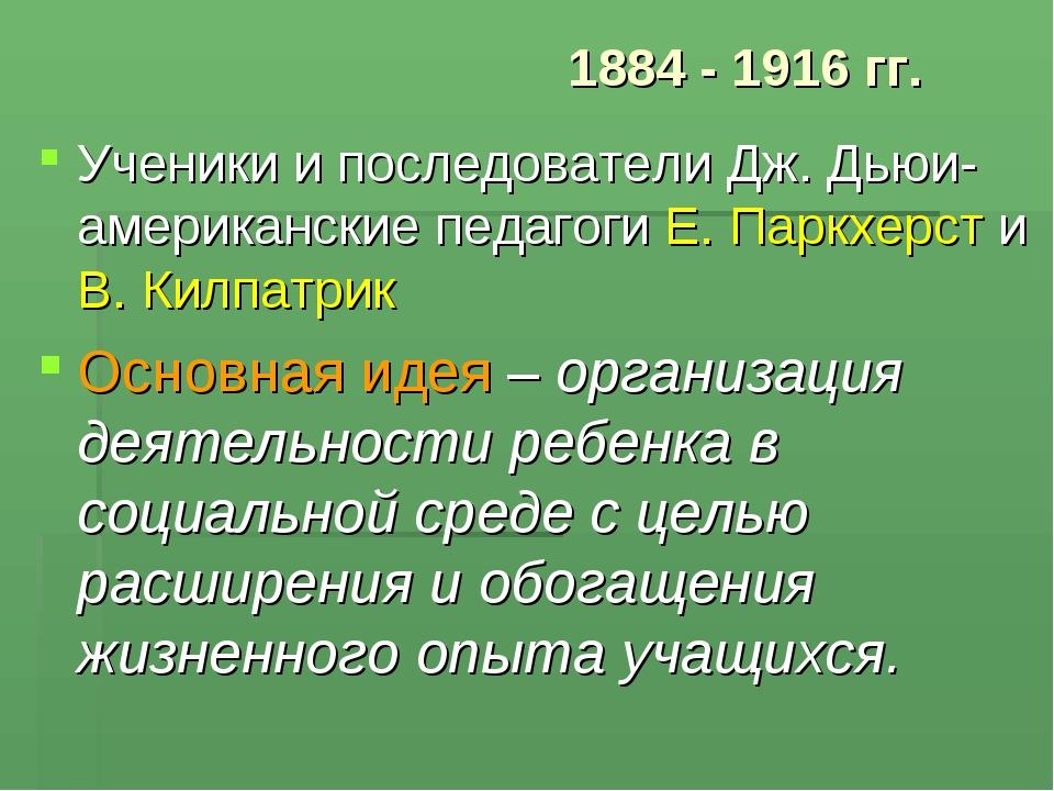 1884 - 1916 гг. Ученики и последователи Дж. Дьюи- американские педагоги Е. Па...