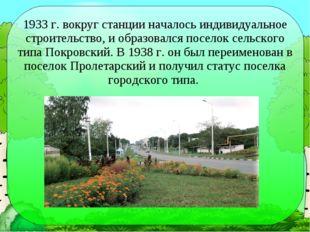 1933 г. вокруг станции началось индивидуальное строительство, и образовался п