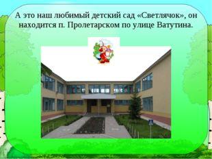А это наш любимый детский сад «Светлячок», он находится п. Пролетарском по ул