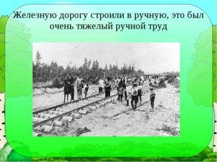 Железную дорогу строили в ручную, это был очень тяжелый ручной труд