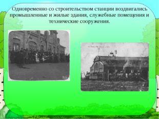 Одновременно со строительством станции воздвигались промышленные и жилые здан