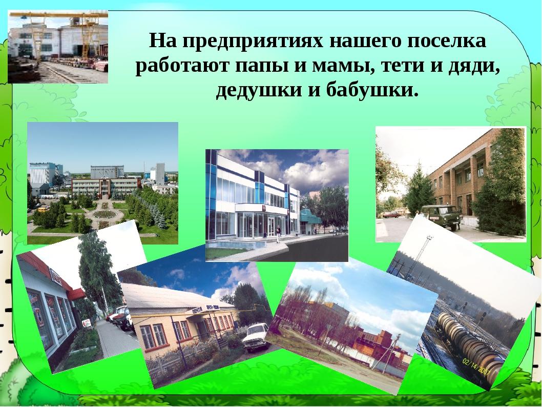 На предприятиях нашего поселка работают папы и мамы, тети и дяди, дедушки и б...