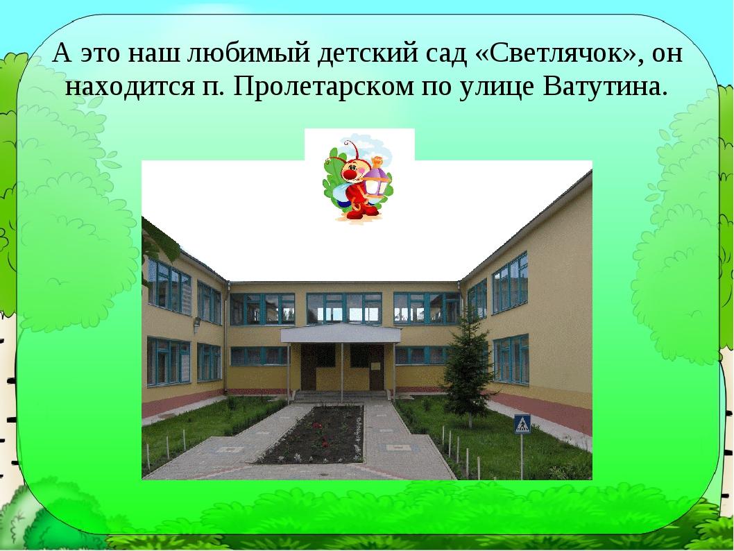 А это наш любимый детский сад «Светлячок», он находится п. Пролетарском по ул...