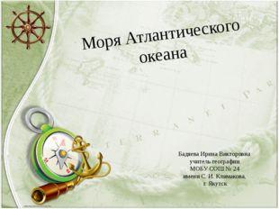 Моря Атлантического океана Бадяева Ирина Викторовна учитель географии МОБУ СО