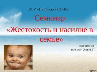 КГУ «Нуринская СОШ» Семинар «Жестокость и насилие в семье» Подготовила: психо