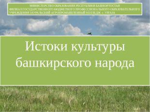 Истоки культуры башкирского народа МИНИСТЕРСТВО ОБРАЗОВАНИЯ РЕСПУБЛИКИ БАШКОР
