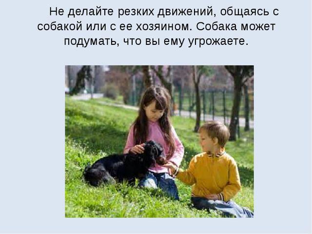 Не делайте резких движений, общаясь с собакой или с ее хозяином. Собака може...
