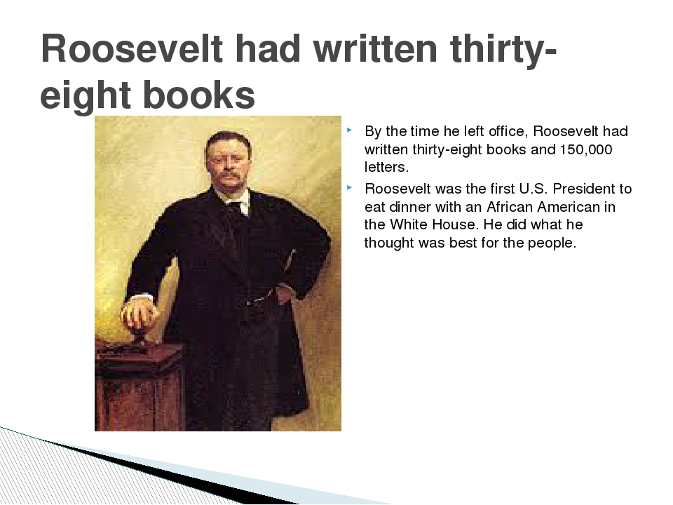 By the time he left office, Roosevelt had written thirty-eight books and 150,...