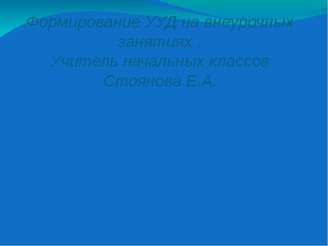 Формирование УУД на внеурочных занятиях . Учитель начальных классов Стоянова...