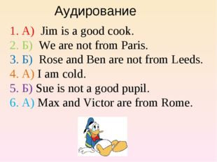 Аудирование А) Jim is a good cook. Б) We are not from Paris. Б) Rose and Ben
