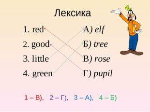Лексика 1. redА) elf 2. goodБ) tree 3. littleВ) rose 4. green