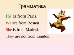 He is from Paris. We are from Boston She is from Madrid. They are not from Lo