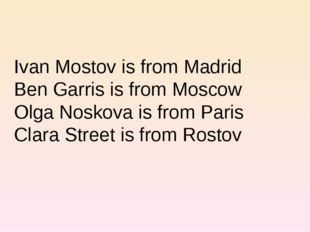Ivan Mostov is from Madrid Ben Garris is from Moscow Olga Noskova is from Par