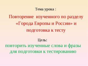 Тема урока : Повторение изученного по разделу «Города Европы и России» и подг