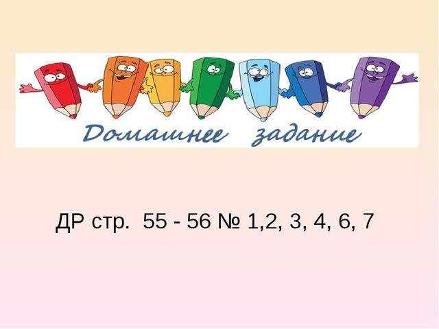 ДР стр. 55 - 56 № 1,2, 3, 4, 6, 7