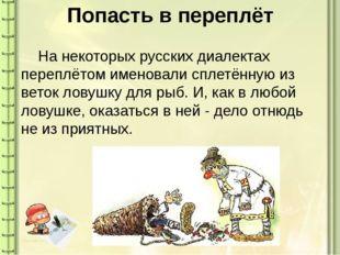 Попасть в переплёт На некоторых русских диалектах переплётом именовали сплет