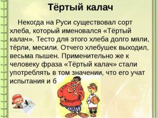 Тёртый калач Некогда на Руси существовал сорт хлеба, который именовался «Тёр