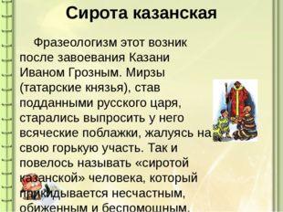 Сирота казанская Фразеологизм этот возник после завоевания Казани Иваном Гро