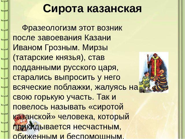 Сирота казанская Фразеологизм этот возник после завоевания Казани Иваном Гро...