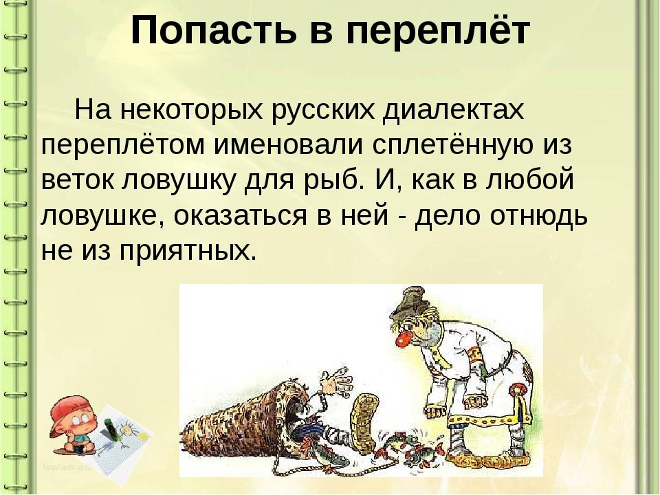 Попасть в переплёт На некоторых русских диалектах переплётом именовали сплет...