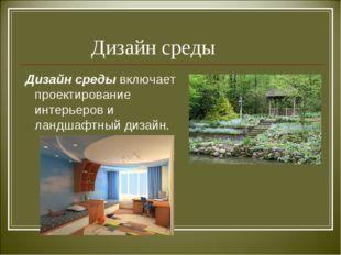 Дизайн среды Дизайн среды включает проектирование интерьеров и ландшафтный д
