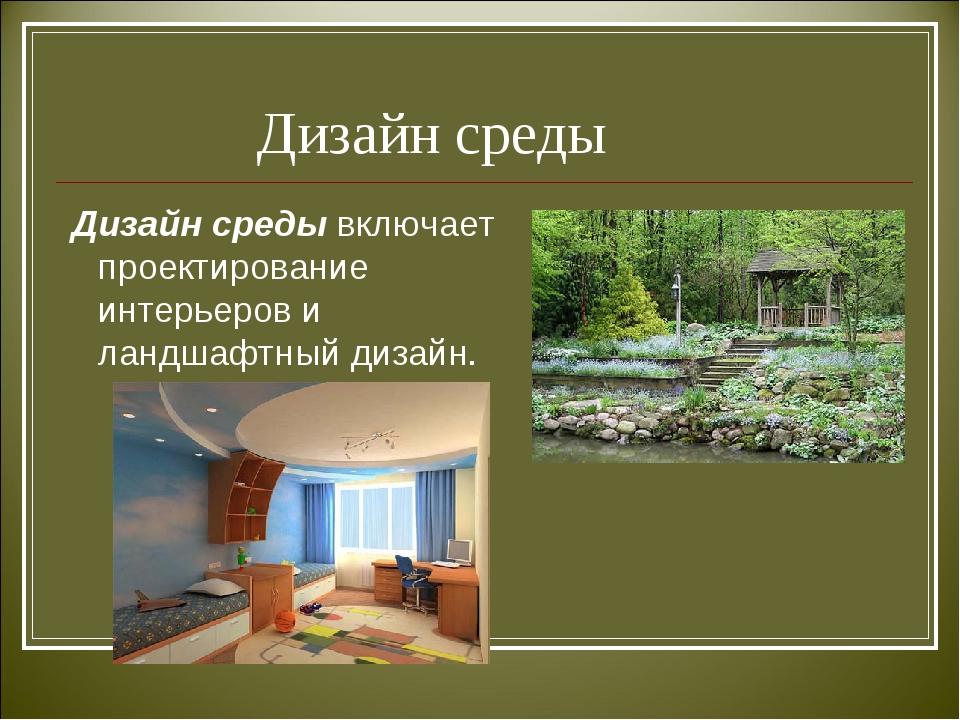 Дизайн среды Дизайн среды включает проектирование интерьеров и ландшафтный д...