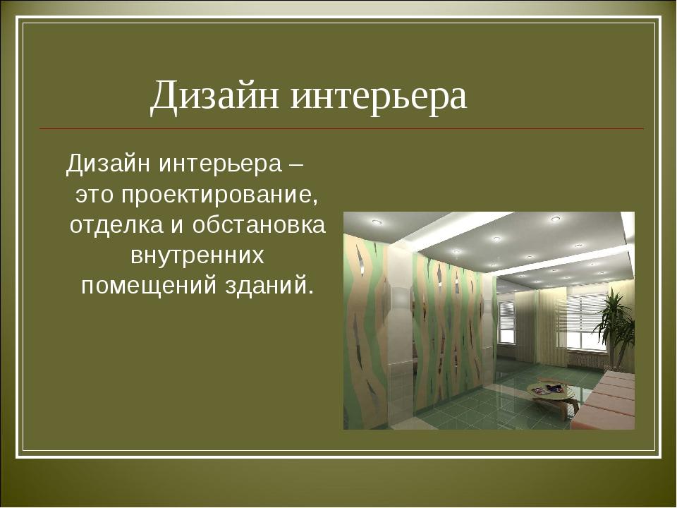 Дизайн интерьера Дизайн интерьера – это проектирование, отделка и обстановка...
