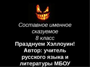 Составное именное сказуемое 8 класс Празднуем Хэллоуин! Автор: учитель русско