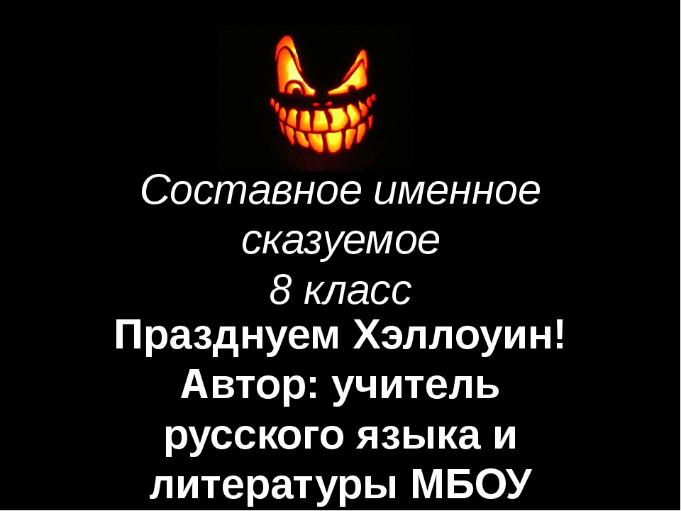 Составное именное сказуемое 8 класс Празднуем Хэллоуин! Автор: учитель русско...