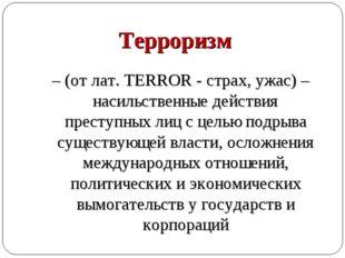 Терроризм – (от лат. TERROR - страх, ужас) – насильственные действия преступ