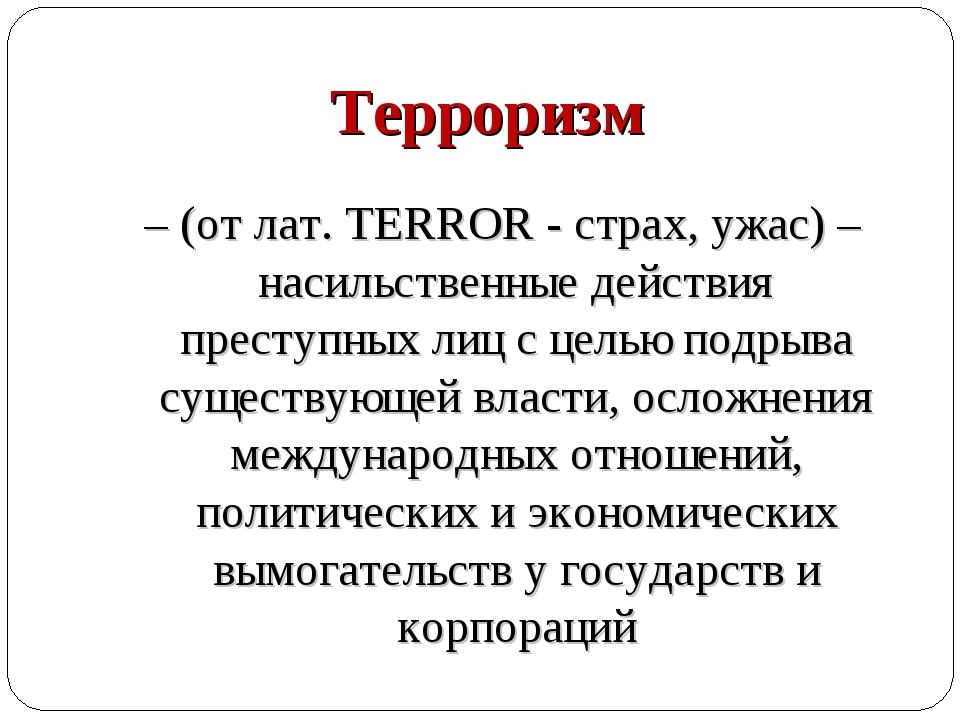 Терроризм – (от лат. TERROR - страх, ужас) – насильственные действия преступ...