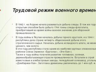 Трудовой режим военного времени В 1942 г. на Алдане начала развиваться добыча