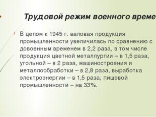 Трудовой режим военного времени В целом к 1945 г. валовая продукция промышлен