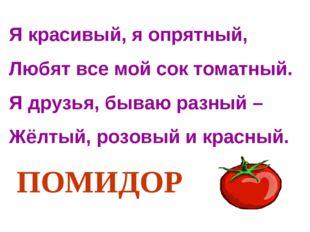 Я красивый, я опрятный, Любят все мой сок томатный. Я друзья, бываю разный –