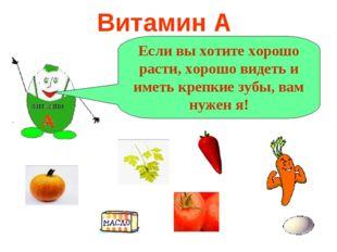 Витамин А А Если вы хотите хорошо расти, хорошо видеть и иметь крепкие зубы,