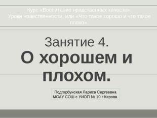 Занятие 4. О хорошем и плохом. Подгорбунская Лариса Сергеевна МОАУ СОШ с УИОП